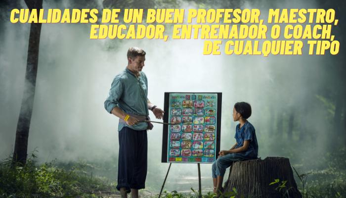 CUALIDADES DE UN BUEN PROFESOR, MAESTRO, EDUCADOR, ENTRENADOR O COACH DE CUALQUIER TIPO