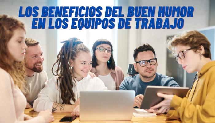 LOS BENEFICIOS DEL BUEN HUMOR EN LOS EQUIPOS DE TRABAJO