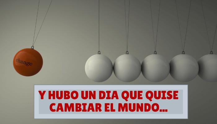 Y HUBO UN DIA QUE QUISE CAMBIAR EL MUNDO
